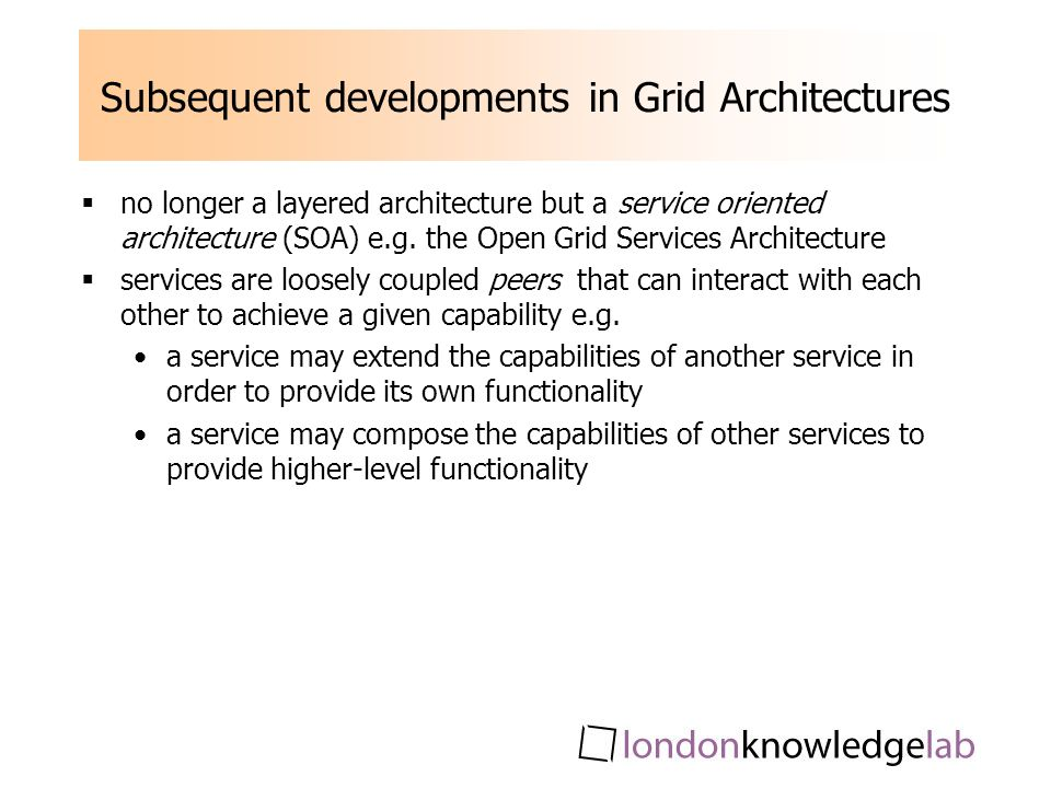 Subsequent developments in Grid Architectures no longer a layered architecture but a service oriented architecture (SOA) e.g.