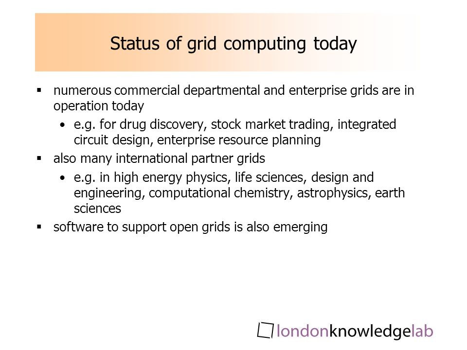 Status of grid computing today numerous commercial departmental and enterprise grids are in operation today e.g. for drug discovery, stock market trad
