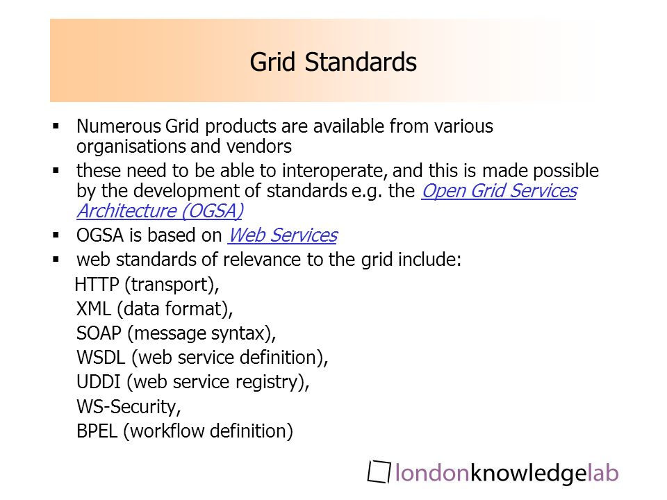 Grid Standards Numerous Grid products are available from various organisations and vendors these need to be able to interoperate, and this is made possible by the development of standards e.g.
