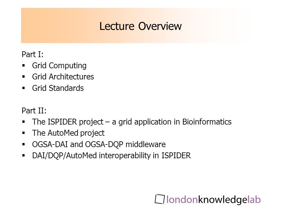 Lecture Overview Part I: Grid Computing Grid Architectures Grid Standards Part II: The ISPIDER project – a grid application in Bioinformatics The AutoMed project OGSA-DAI and OGSA-DQP middleware DAI/DQP/AutoMed interoperability in ISPIDER