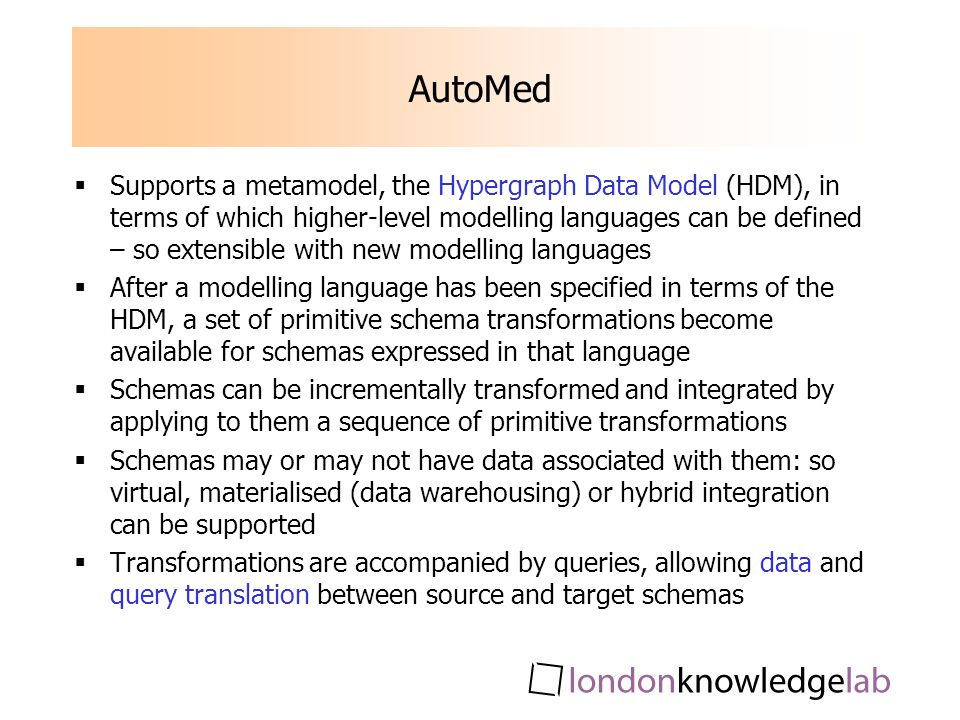 AutoMed Supports a metamodel, the Hypergraph Data Model (HDM), in terms of which higher-level modelling languages can be defined – so extensible with new modelling languages After a modelling language has been specified in terms of the HDM, a set of primitive schema transformations become available for schemas expressed in that language Schemas can be incrementally transformed and integrated by applying to them a sequence of primitive transformations Schemas may or may not have data associated with them: so virtual, materialised (data warehousing) or hybrid integration can be supported Transformations are accompanied by queries, allowing data and query translation between source and target schemas
