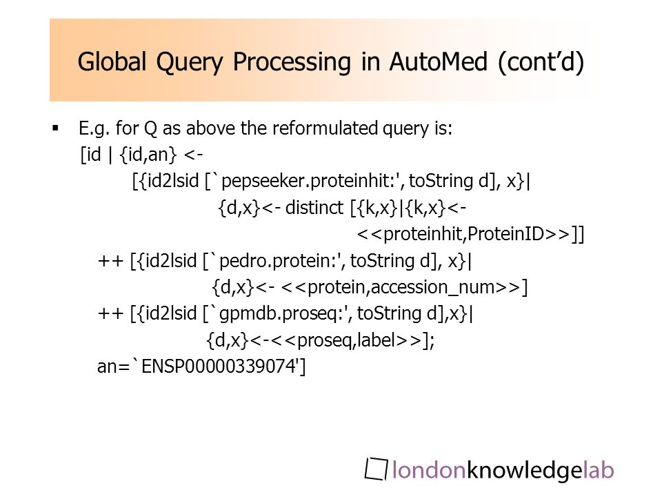 Global Query Processing in AutoMed (contd) E.g. for Q as above the reformulated query is: [id | {id,an} <- [{id2lsid [`pepseeker.proteinhit:', toStrin