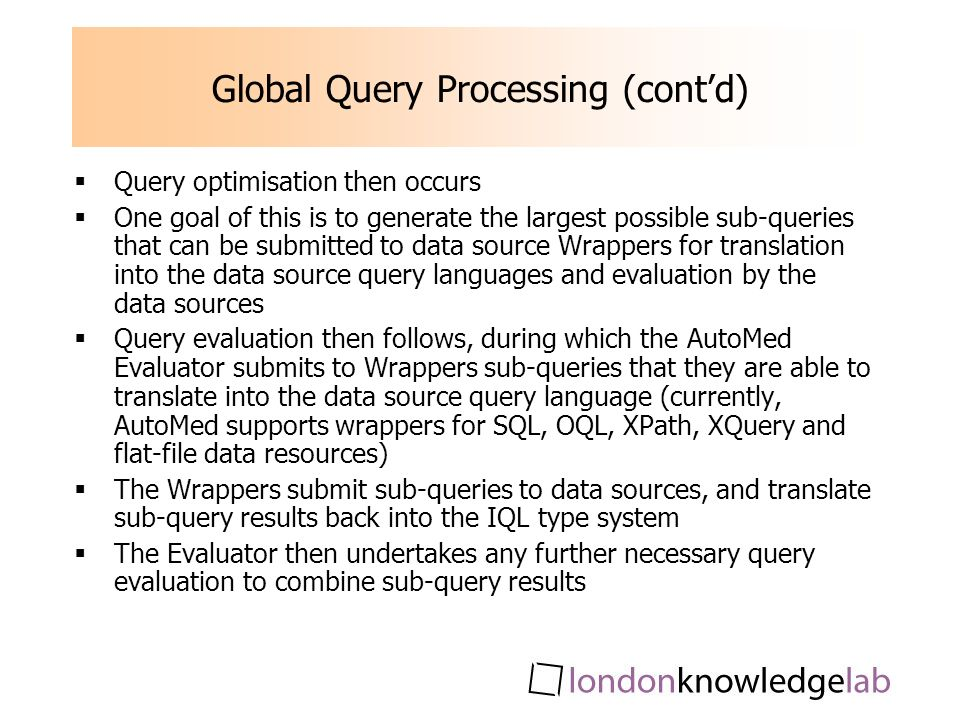 Global Query Processing (contd) Query optimisation then occurs One goal of this is to generate the largest possible sub-queries that can be submitted to data source Wrappers for translation into the data source query languages and evaluation by the data sources Query evaluation then follows, during which the AutoMed Evaluator submits to Wrappers sub-queries that they are able to translate into the data source query language (currently, AutoMed supports wrappers for SQL, OQL, XPath, XQuery and flat-file data resources) The Wrappers submit sub-queries to data sources, and translate sub-query results back into the IQL type system The Evaluator then undertakes any further necessary query evaluation to combine sub-query results