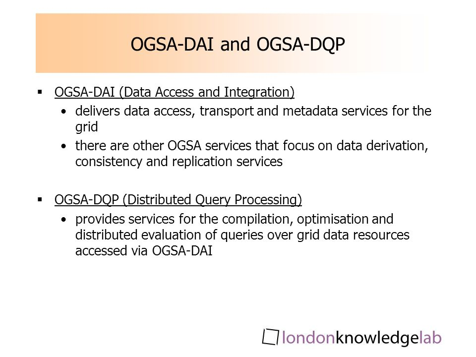 OGSA-DAI and OGSA-DQP OGSA-DAI (Data Access and Integration) delivers data access, transport and metadata services for the grid there are other OGSA s