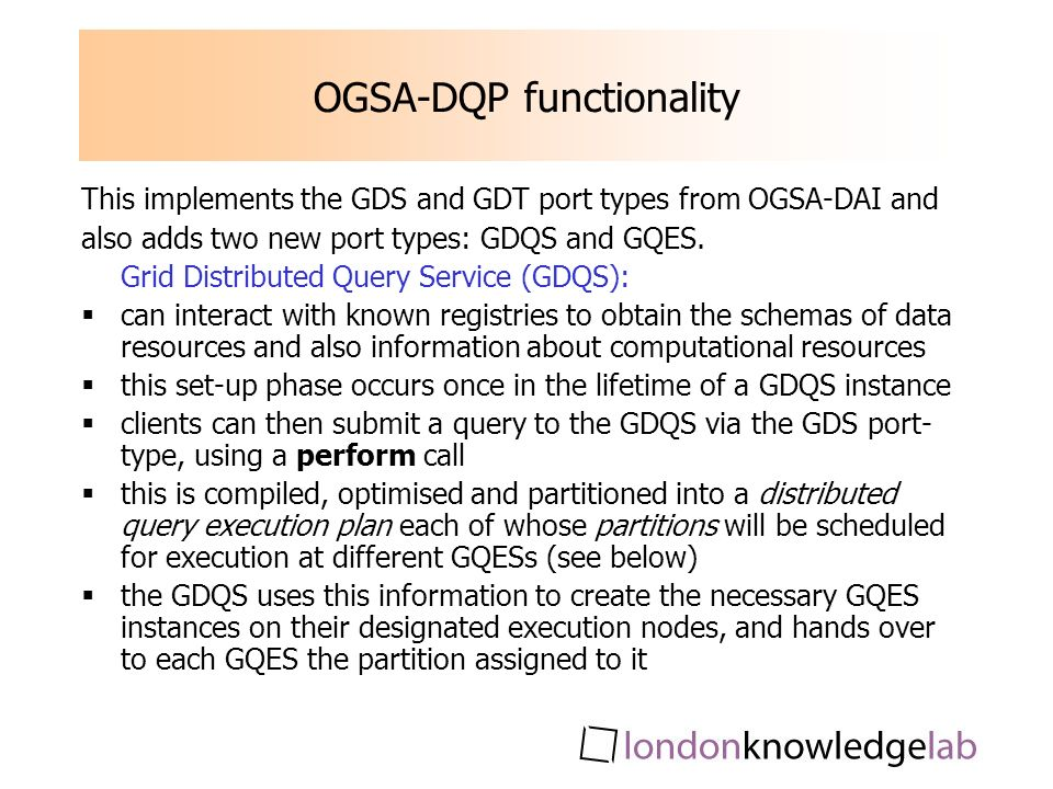 OGSA-DQP functionality This implements the GDS and GDT port types from OGSA-DAI and also adds two new port types: GDQS and GQES. Grid Distributed Quer
