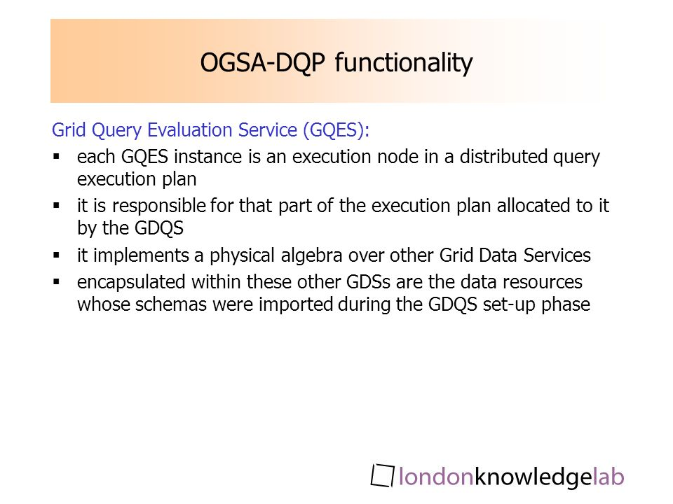 OGSA-DQP functionality Grid Query Evaluation Service (GQES): each GQES instance is an execution node in a distributed query execution plan it is responsible for that part of the execution plan allocated to it by the GDQS it implements a physical algebra over other Grid Data Services encapsulated within these other GDSs are the data resources whose schemas were imported during the GDQS set-up phase