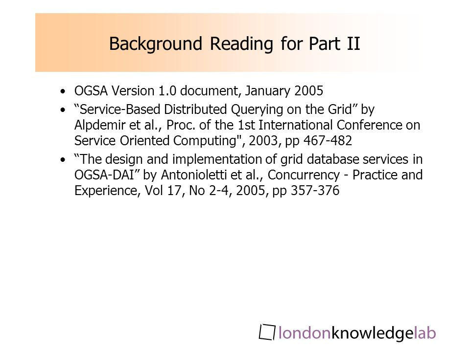 Background Reading for Part II OGSA Version 1.0 document, January 2005 Service-Based Distributed Querying on the Grid by Alpdemir et al., Proc.