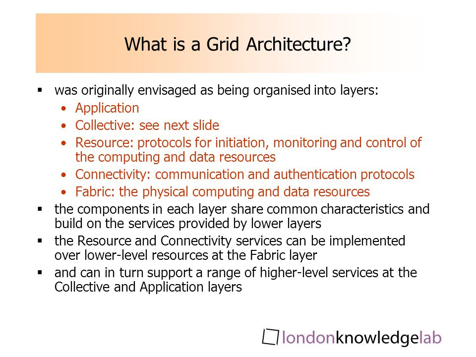 What is a Grid Architecture? was originally envisaged as being organised into layers: Application Collective: see next slide Resource: protocols for i