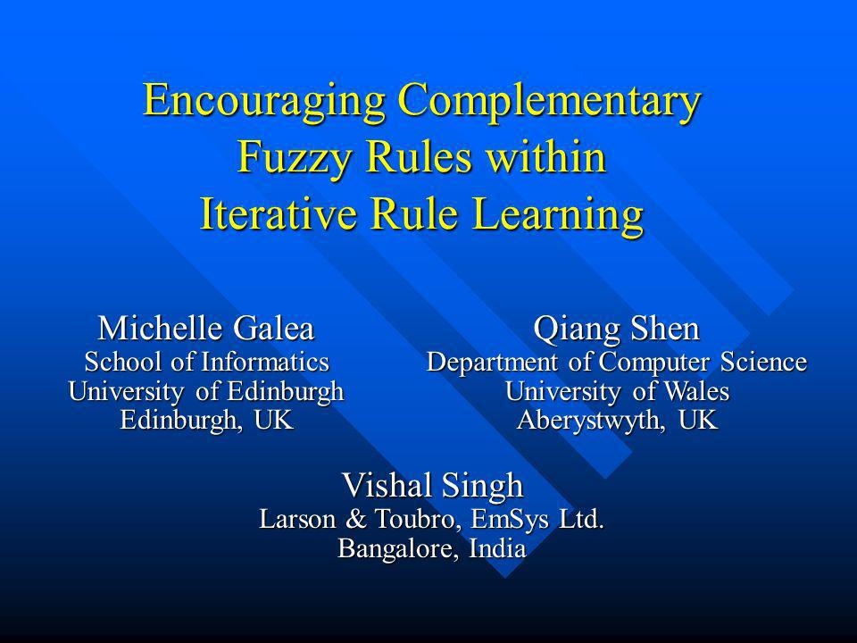 Encouraging Complementary Fuzzy Rules within Iterative Rule Learning Michelle Galea School of Informatics University of Edinburgh Edinburgh, UK Qiang Shen Department of Computer Science University of Wales Aberystwyth, UK Vishal Singh Larson & Toubro, EmSys Ltd.