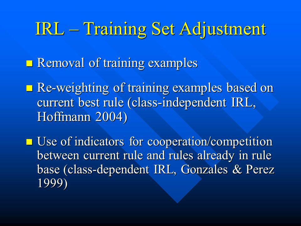 IRL – Training Set Adjustment Removal of training examples Removal of training examples Re-weighting of training examples based on current best rule (class-independent IRL, Hoffmann 2004) Re-weighting of training examples based on current best rule (class-independent IRL, Hoffmann 2004) Use of indicators for cooperation/competition between current rule and rules already in rule base (class-dependent IRL, Gonzales & Perez 1999) Use of indicators for cooperation/competition between current rule and rules already in rule base (class-dependent IRL, Gonzales & Perez 1999)