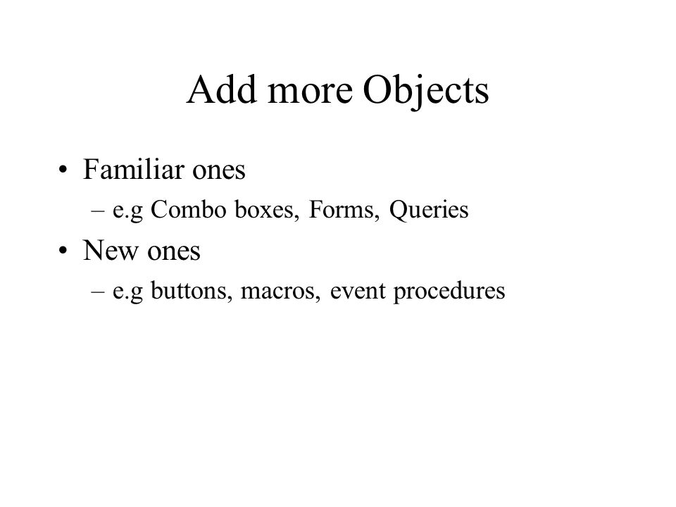 Add more Objects Familiar ones –e.g Combo boxes, Forms, Queries New ones –e.g buttons, macros, event procedures