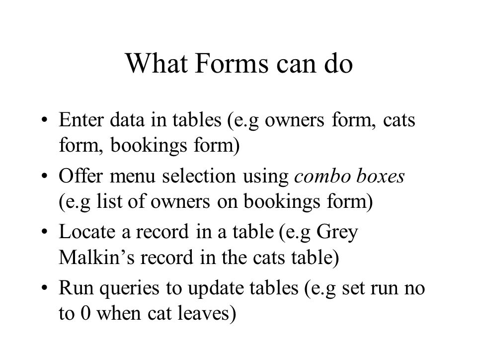 What Forms can do Enter data in tables (e.g owners form, cats form, bookings form) Offer menu selection using combo boxes (e.g list of owners on bookings form) Locate a record in a table (e.g Grey Malkins record in the cats table) Run queries to update tables (e.g set run no to 0 when cat leaves)