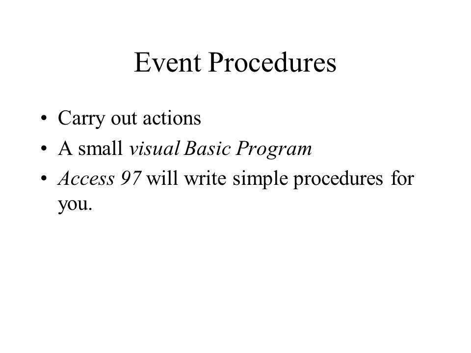 Event Procedures v Macros Easier to maintain, built into the object that uses it Experienced Visual Basic programmers have more scope BUT Macros are easier for beginners