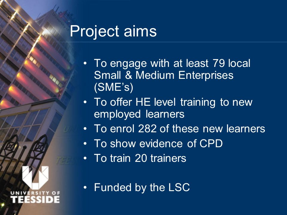 Project aims To engage with at least 79 local Small & Medium Enterprises (SMEs) To offer HE level training to new employed learners To enrol 282 of these new learners To show evidence of CPD To train 20 trainers Funded by the LSC
