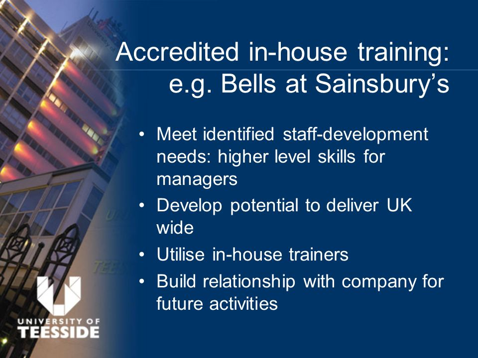 Meet identified staff-development needs: higher level skills for managers Develop potential to deliver UK wide Utilise in-house trainers Build relationship with company for future activities Accredited in-house training: e.g.