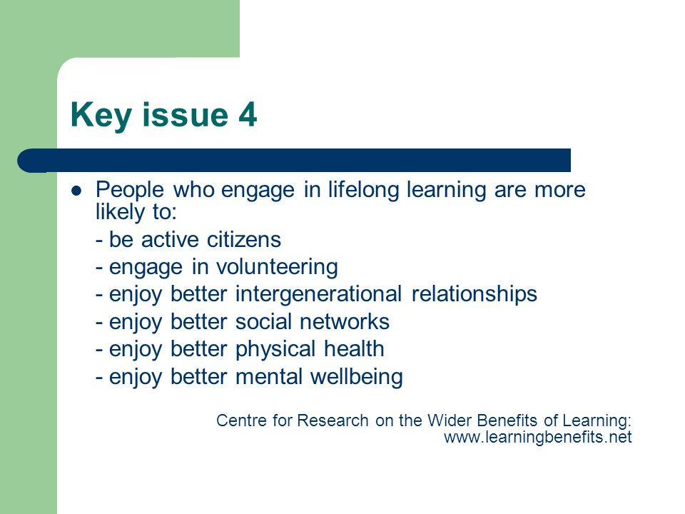 Key issue 4 People who engage in lifelong learning are more likely to: - be active citizens - engage in volunteering - enjoy better intergenerational