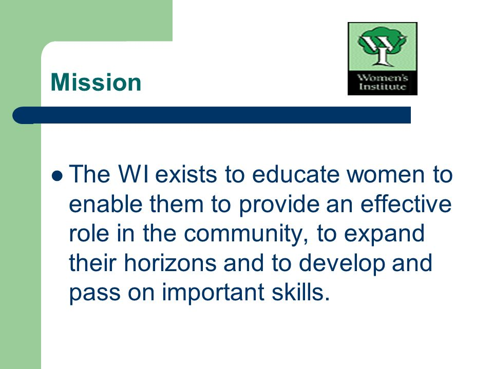 Mission The WI exists to educate women to enable them to provide an effective role in the community, to expand their horizons and to develop and pass