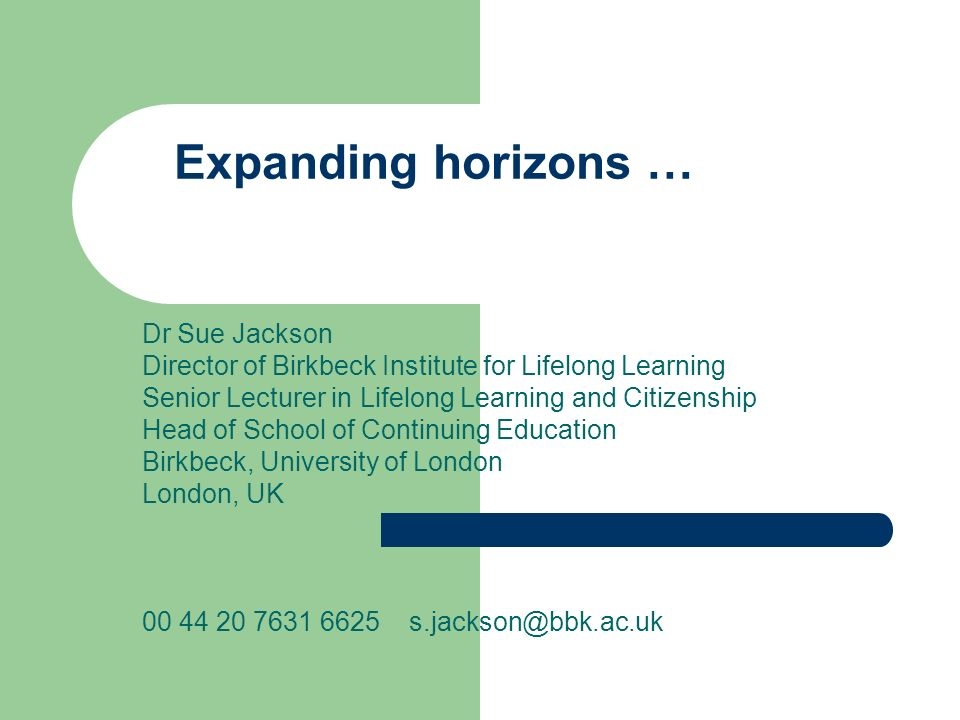Expanding horizons … Dr Sue Jackson Director of Birkbeck Institute for Lifelong Learning Senior Lecturer in Lifelong Learning and Citizenship Head of