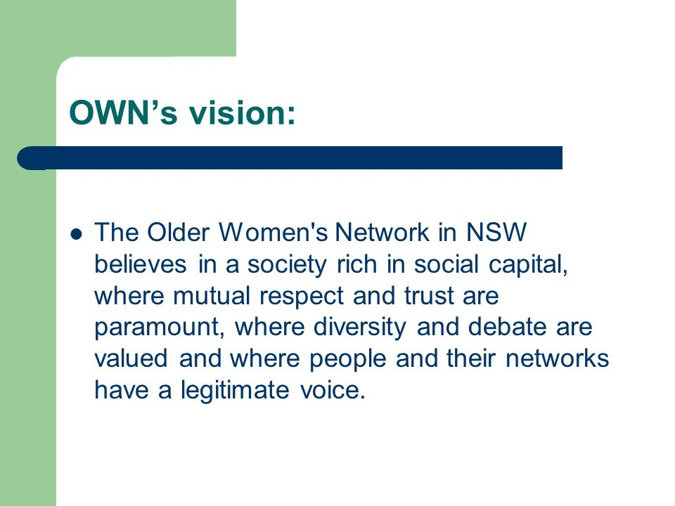 OWNs vision: The Older Women's Network in NSW believes in a society rich in social capital, where mutual respect and trust are paramount, where divers