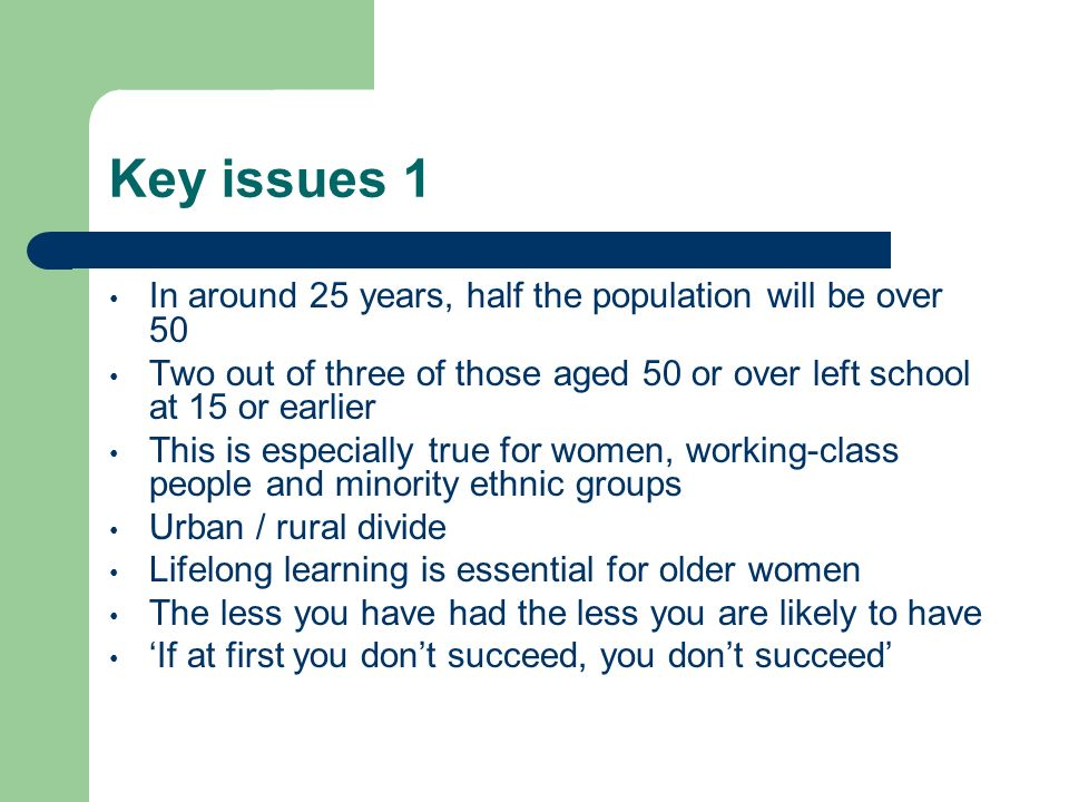 Key issues 1 In around 25 years, half the population will be over 50 Two out of three of those aged 50 or over left school at 15 or earlier This is es
