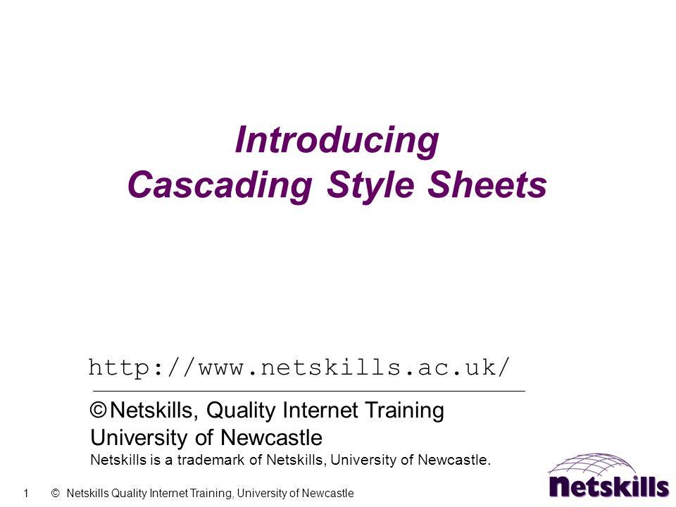 1 © Netskills Quality Internet Training, University of Newcastle Introducing Cascading Style Sheets http://www.netskills.ac.uk/ © Netskills, Quality Internet Training University of Newcastle Netskills is a trademark of Netskills, University of Newcastle.