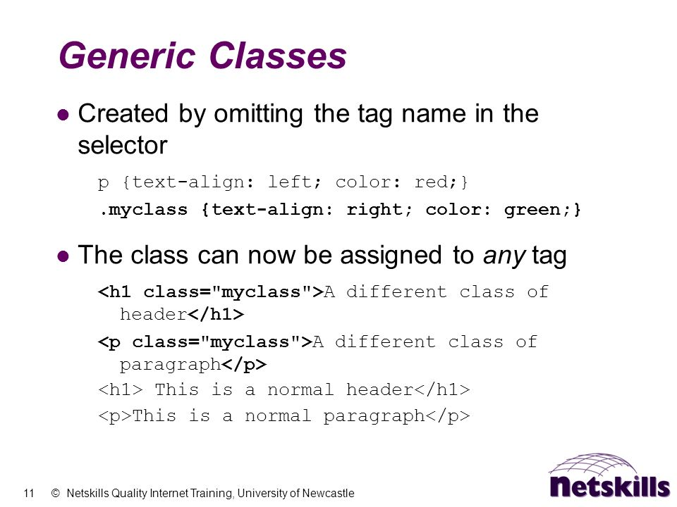 11 © Netskills Quality Internet Training, University of Newcastle Generic Classes Created by omitting the tag name in the selector p {text-align: left
