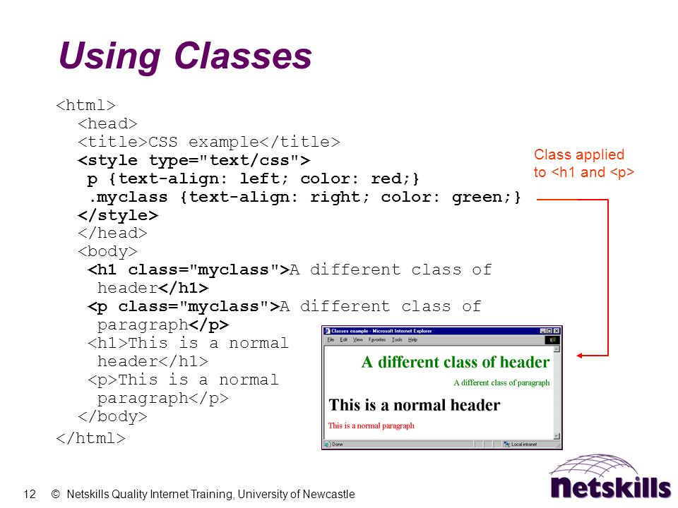 12 © Netskills Quality Internet Training, University of Newcastle Using Classes CSS example p {text-align: left; color: red;}.myclass {text-align: rig