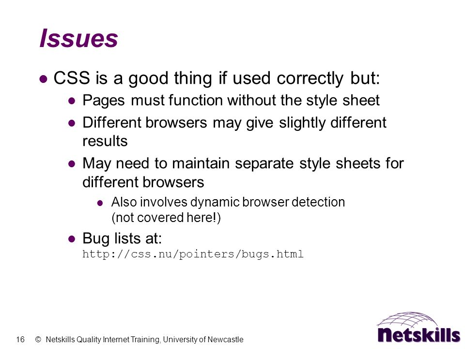 16 © Netskills Quality Internet Training, University of Newcastle Issues CSS is a good thing if used correctly but: Pages must function without the style sheet Different browsers may give slightly different results May need to maintain separate style sheets for different browsers Also involves dynamic browser detection (not covered here!) Bug lists at: http://css.nu/pointers/bugs.html
