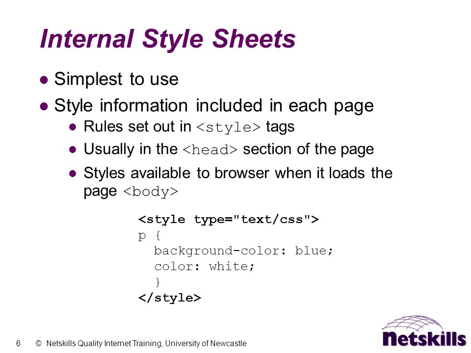 6 © Netskills Quality Internet Training, University of Newcastle Internal Style Sheets Simplest to use Style information included in each page Rules set out in tags Usually in the section of the page Styles available to browser when it loads the page p { background-color: blue; color: white; }