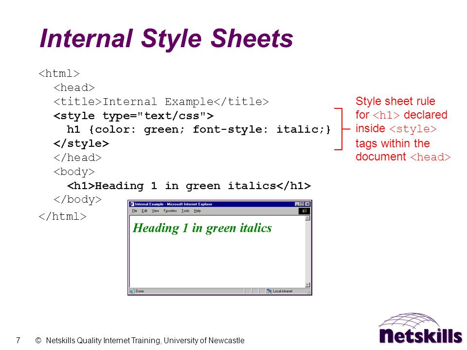 7 © Netskills Quality Internet Training, University of Newcastle Internal Style Sheets Internal Example h1 {color: green; font-style: italic;} Heading 1 in green italics Style sheet rule for declared inside tags within the document