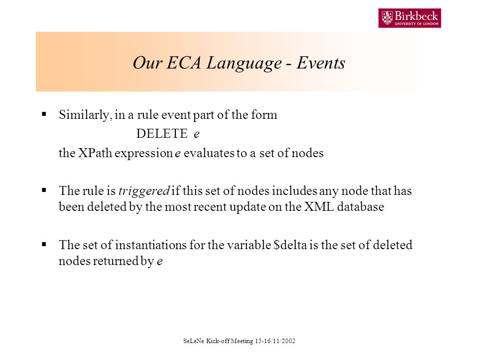SeLeNe Kick-off Meeting 15-16/11/2002 Our ECA Language - Events Similarly, in a rule event part of the form DELETE e the XPath expression e evaluates to a set of nodes The rule is triggered if this set of nodes includes any node that has been deleted by the most recent update on the XML database The set of instantiations for the variable $delta is the set of deleted nodes returned by e
