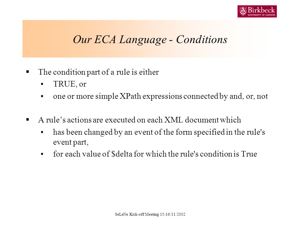 SeLeNe Kick-off Meeting 15-16/11/2002 Our ECA Language - Conditions The condition part of a rule is either TRUE, or one or more simple XPath expressions connected by and, or, not A rules actions are executed on each XML document which has been changed by an event of the form specified in the rule s event part, for each value of $delta for which the rule s condition is True
