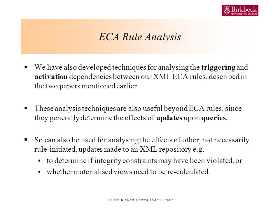 SeLeNe Kick-off Meeting 15-16/11/2002 ECA Rule Analysis We have also developed techniques for analysing the triggering and activation dependencies between our XML ECA rules, described in the two papers mentioned earlier These analysis techniques are also useful beyond ECA rules, since they generally determine the effects of updates upon queries.