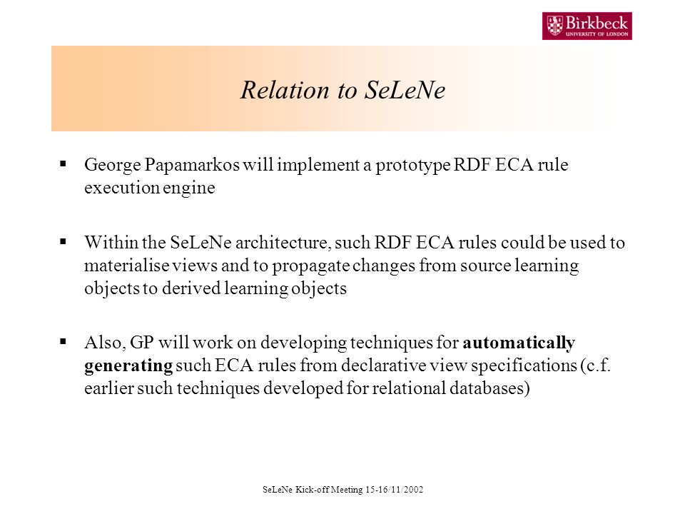 SeLeNe Kick-off Meeting 15-16/11/2002 Relation to SeLeNe George Papamarkos will implement a prototype RDF ECA rule execution engine Within the SeLeNe architecture, such RDF ECA rules could be used to materialise views and to propagate changes from source learning objects to derived learning objects Also, GP will work on developing techniques for automatically generating such ECA rules from declarative view specifications (c.f.