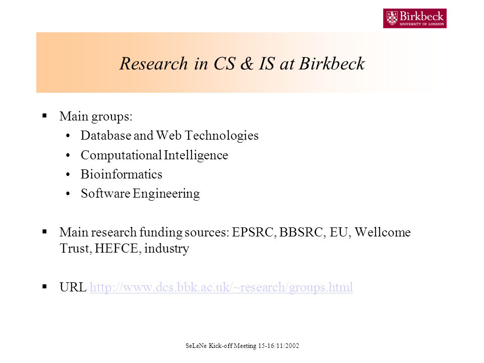 SeLeNe Kick-off Meeting 15-16/11/2002 Research in CS & IS at Birkbeck Main groups: Database and Web Technologies Computational Intelligence Bioinformatics Software Engineering Main research funding sources: EPSRC, BBSRC, EU, Wellcome Trust, HEFCE, industry URL http://www.dcs.bbk.ac.uk/~research/groups.htmlhttp://www.dcs.bbk.ac.uk/~research/groups.html