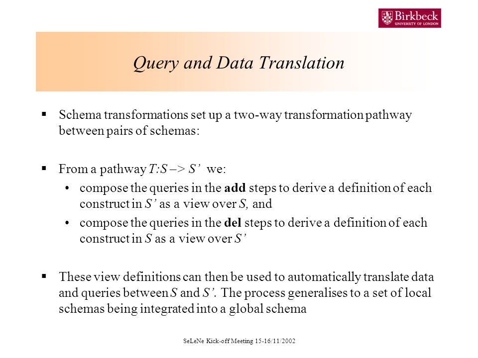 SeLeNe Kick-off Meeting 15-16/11/2002 Query and Data Translation Schema transformations set up a two-way transformation pathway between pairs of schemas: From a pathway T:S –> S we: compose the queries in the add steps to derive a definition of each construct in S as a view over S, and compose the queries in the del steps to derive a definition of each construct in S as a view over S These view definitions can then be used to automatically translate data and queries between S and S.