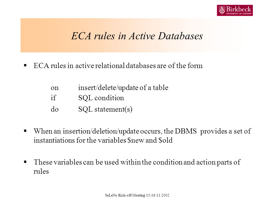 SeLeNe Kick-off Meeting 15-16/11/2002 ECA rules in Active Databases ECA rules in active relational databases are of the form on insert/delete/update of a table ifSQL condition do SQL statement(s) When an insertion/deletion/update occurs, the DBMS provides a set of instantiations for the variables $new and $old These variables can be used within the condition and action parts of rules