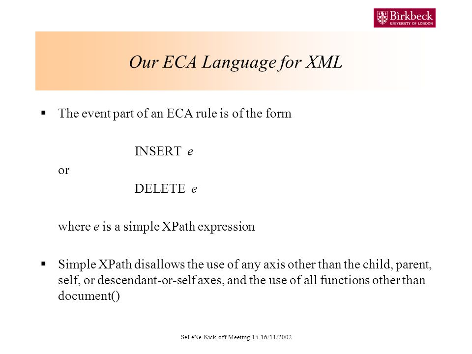 SeLeNe Kick-off Meeting 15-16/11/2002 Our ECA Language for XML The event part of an ECA rule is of the form INSERT e or DELETE e where e is a simple XPath expression Simple XPath disallows the use of any axis other than the child, parent, self, or descendant-or-self axes, and the use of all functions other than document()