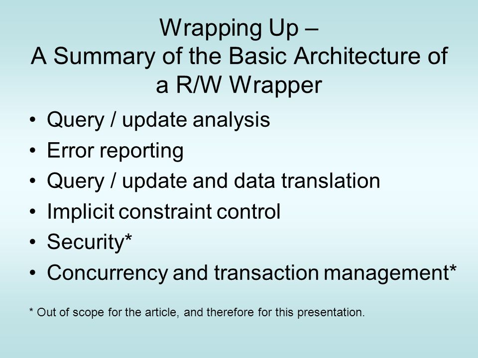 Wrapping Up – A Summary of the Basic Architecture of a R/W Wrapper Query / update analysis Error reporting Query / update and data translation Implicit constraint control Security* Concurrency and transaction management* * Out of scope for the article, and therefore for this presentation.
