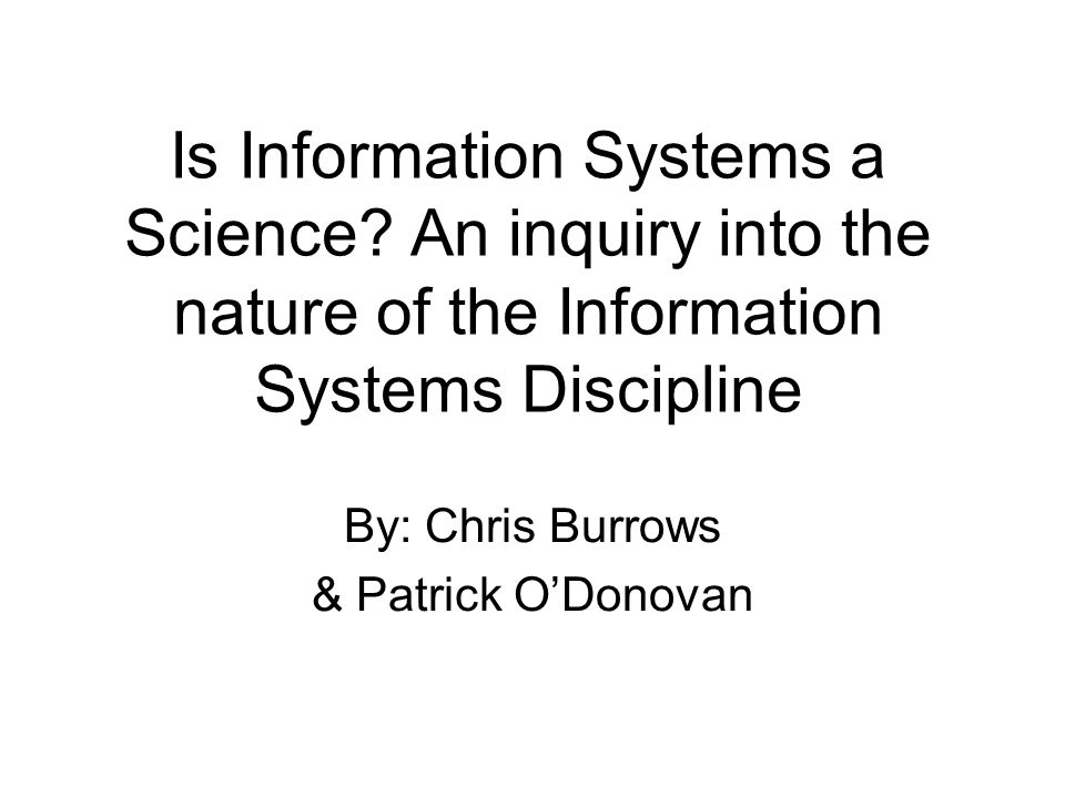 Is Information Systems a Science? An inquiry into the nature of the Information Systems Discipline By: Chris Burrows & Patrick ODonovan