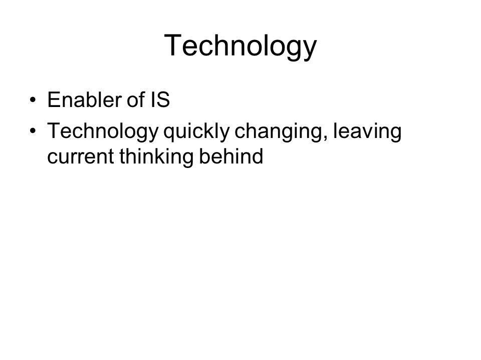 Technology Enabler of IS Technology quickly changing, leaving current thinking behind