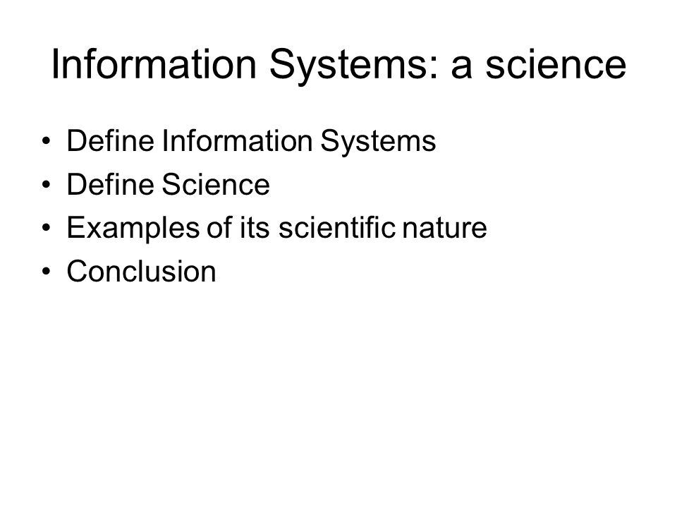 Information Systems: a science Define Information Systems Define Science Examples of its scientific nature Conclusion
