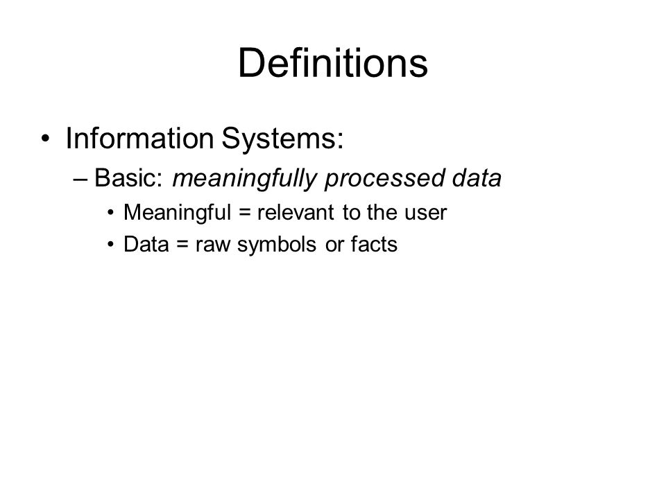 Definitions Information Systems: –Basic: meaningfully processed data Meaningful = relevant to the user Data = raw symbols or facts
