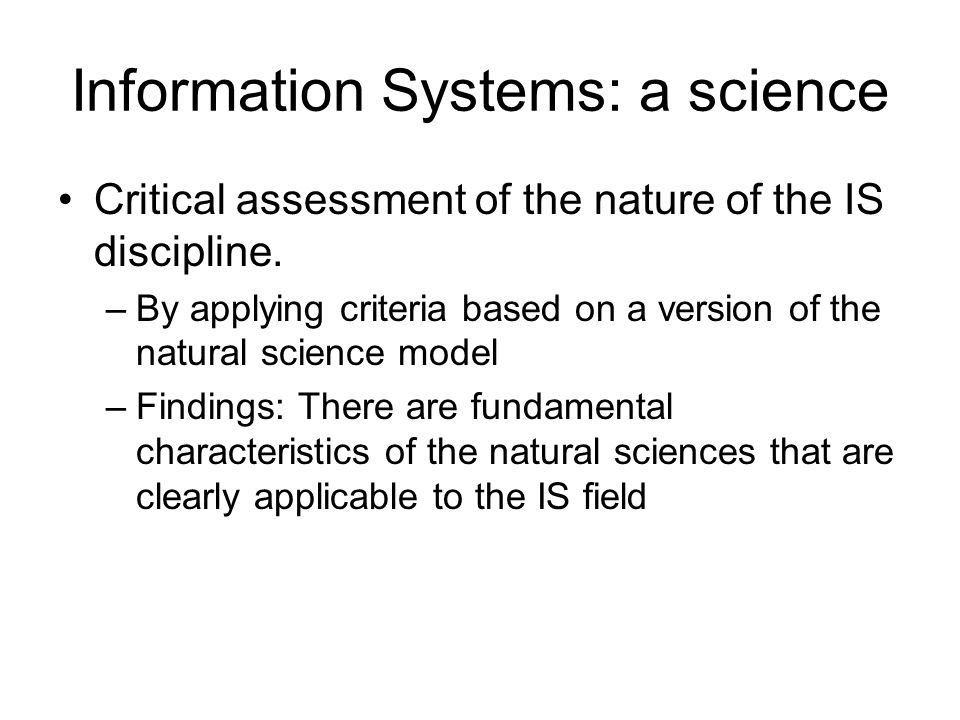 Information Systems: a science Critical assessment of the nature of the IS discipline. –By applying criteria based on a version of the natural science