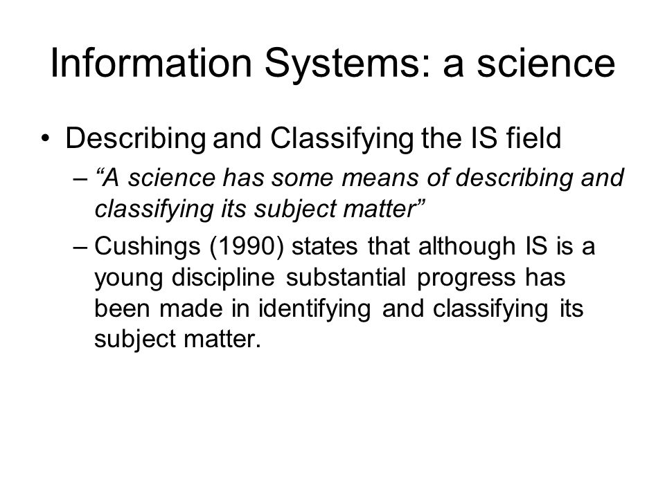 Information Systems: a science Describing and Classifying the IS field –A science has some means of describing and classifying its subject matter –Cus