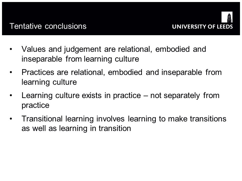 Tentative conclusions Values and judgement are relational, embodied and inseparable from learning culture Practices are relational, embodied and inseparable from learning culture Learning culture exists in practice – not separately from practice Transitional learning involves learning to make transitions as well as learning in transition