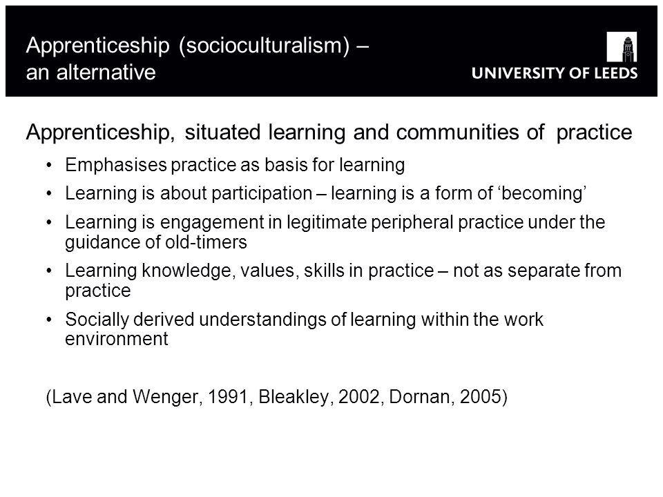 Apprenticeship (socioculturalism) – an alternative Apprenticeship, situated learning and communities of practice Emphasises practice as basis for learning Learning is about participation – learning is a form of becoming Learning is engagement in legitimate peripheral practice under the guidance of old-timers Learning knowledge, values, skills in practice – not as separate from practice Socially derived understandings of learning within the work environment (Lave and Wenger, 1991, Bleakley, 2002, Dornan, 2005)