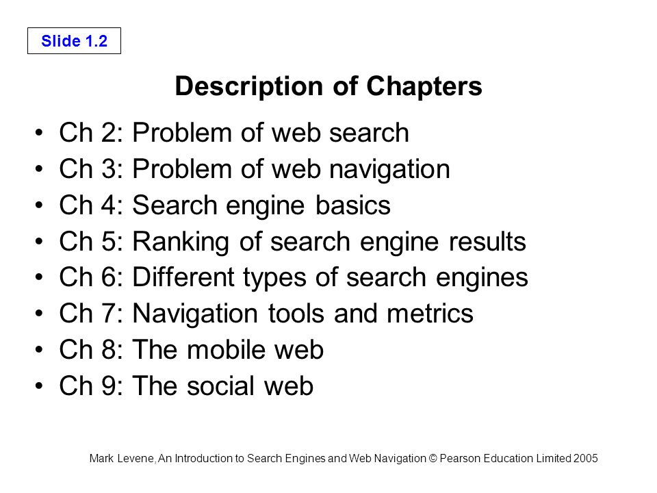 Mark Levene, An Introduction to Search Engines and Web Navigation © Pearson Education Limited 2005 Slide 1.2 Description of Chapters Ch 2: Problem of web search Ch 3: Problem of web navigation Ch 4: Search engine basics Ch 5: Ranking of search engine results Ch 6: Different types of search engines Ch 7: Navigation tools and metrics Ch 8: The mobile web Ch 9: The social web