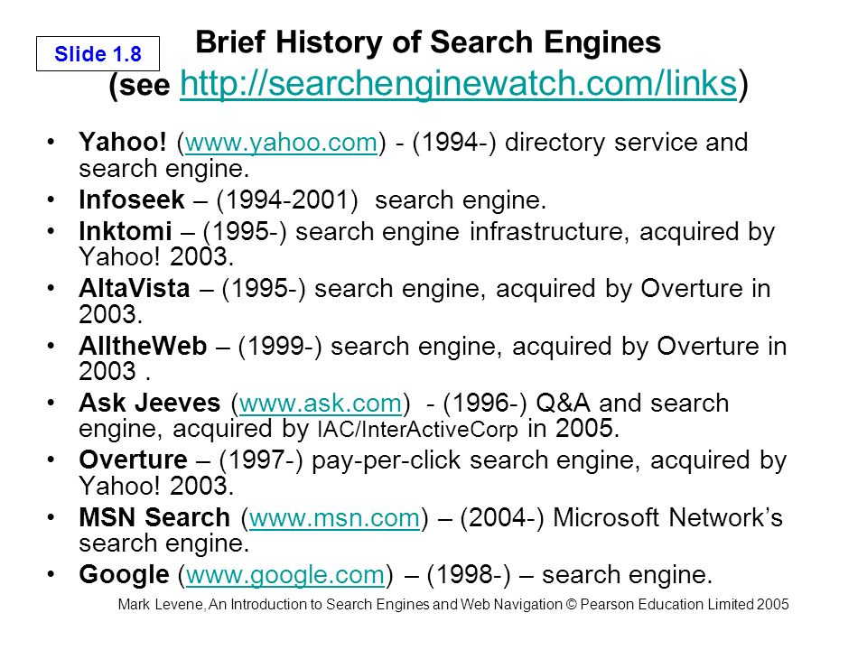 Mark Levene, An Introduction to Search Engines and Web Navigation © Pearson Education Limited 2005 Slide 1.8 Brief History of Search Engines (see http://searchenginewatch.com/links) http://searchenginewatch.com/links Yahoo.