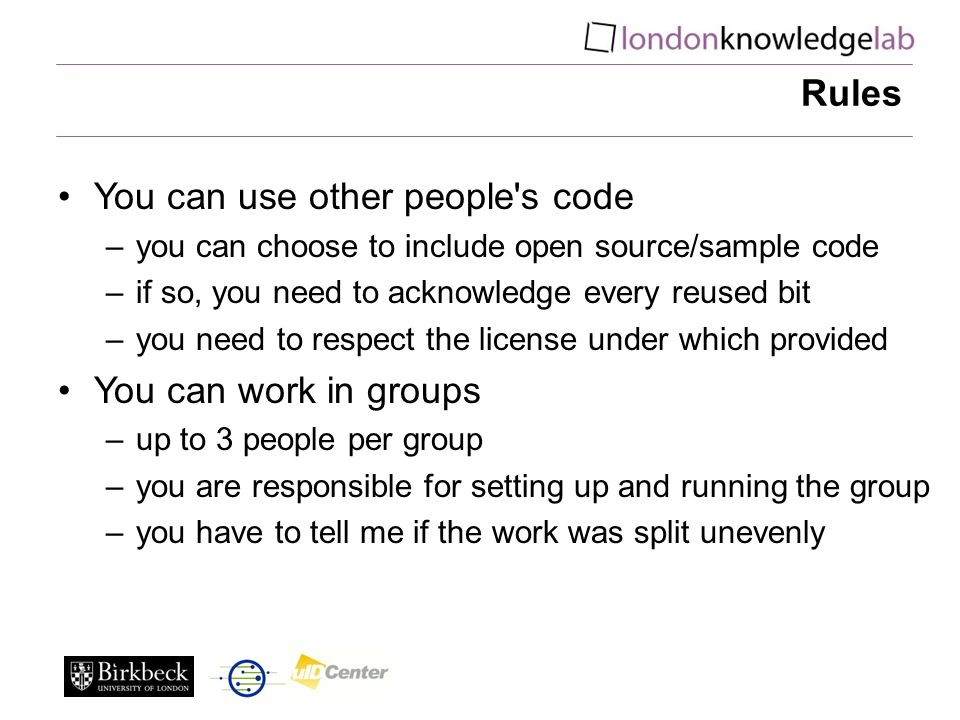 Rules You can use other people s code –you can choose to include open source/sample code –if so, you need to acknowledge every reused bit –you need to respect the license under which provided You can work in groups –up to 3 people per group –you are responsible for setting up and running the group –you have to tell me if the work was split unevenly